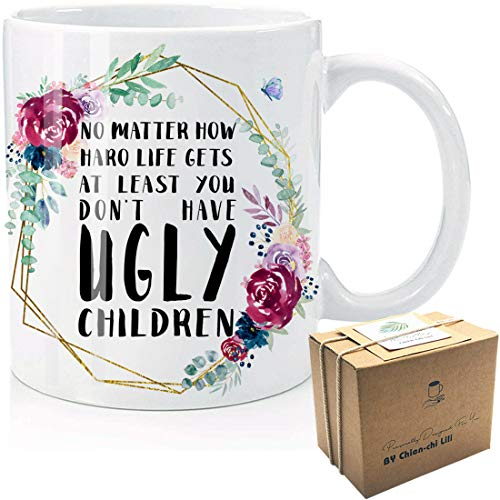 At Least You Don't Have Ugly Children Funny Novelty Flower Coffee Mug Gift for Mother's Day, Best Mom, Birthday, Christmas, Thanksgiving, Mom, Mommy, Her, Mother-In-Law