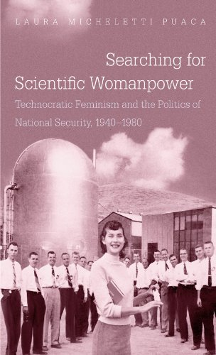 Searching for Scientific Womanpower: Technocratic Feminism and the Politics of National Security, 1940-1980 by Laura Micheletti Puaca