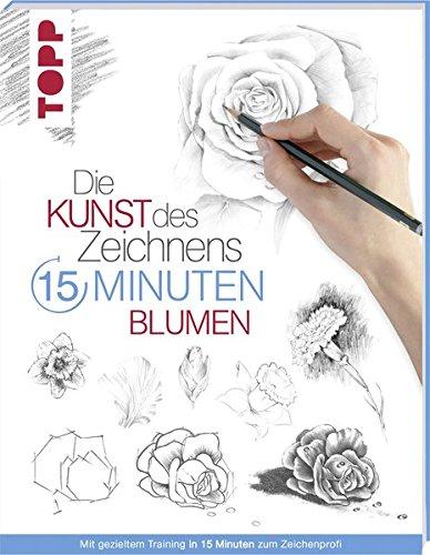 Die Kunst des Zeichnens 15 Minuten - Blumen: Mit gezieltem Training in 15 Minuten zum Zeichenprofi
