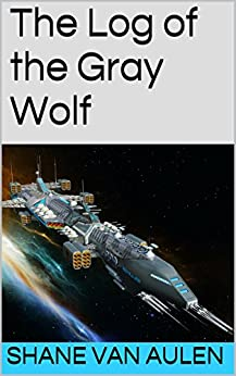 The Log of the Gray Wolf (Star Wolf Squadron Book 1) by [Shane VanAulen]