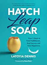 Hatch, Leap, Soar: Your 3-Steps to Total Fulfillment, Real Success and True Happiness