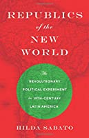 Republics of the New World: The Revolutionary Political Experiment in Nineteenth-Century Latin America