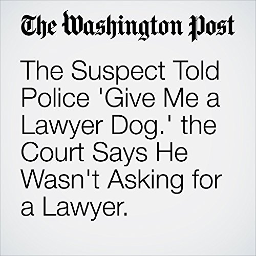 The Suspect Told Police 'Give Me a Lawyer Dog.' the Court Says He Wasn't Asking for a Lawyer. copertina
