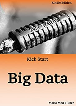 Kick Start: Big Data: An introduction to Big Data by [Mario Meir-Huber]
