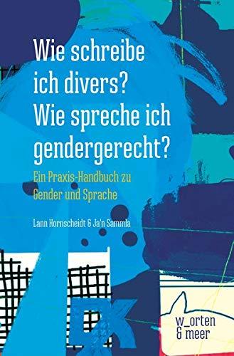Wie schreibe ich divers? Wie spreche ich gendergerecht?: Ein Praxis-Handbuch zu Gender und Sprache