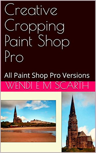 Creative Cropping Paint Shop Pro: All Paint Shop Pro Versions (Paint Shop Pro Made Easy Book 282) (English Edition)