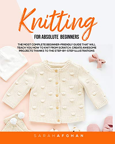 Knitting For Absolute Beginners: The Most Complete Beginner-Friendly Guide That Will Teach You How to Knit From Scratch. Create Awesome Projects Thanks to the Step-by-Step Illustrations