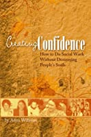 Creating Confidence: How to Do Social Work Without Destroying People's Souls