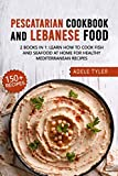 Lebanese Cookbook And Pescatarian Diet: 2 Books In 1: Over 150 Easy Recipes For Preparing Fish Seafood And Traditional Food From Lebanon