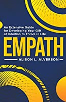Empath: An Extensive Guide for Developing Your Gift of Intuition to Thrive in Life