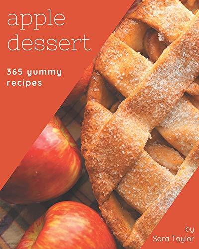 365 Yummy Apple Dessert Recipes: The Best Yummy Apple Dessert Cookbook that Delights Your Taste Buds