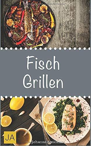 Fisch Grillen: 30 Rezepte für leckere Fisch-Gerichte zum Grillen: Damit die nächste Grill-Party ein Erfolg wird !