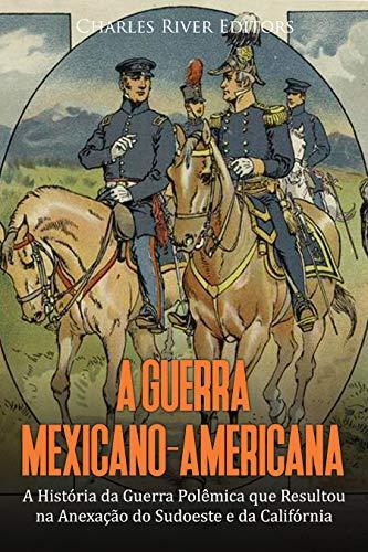 A Guerra Mexicano-Americana: A História da Guerra Polêmica que Resultou na Anexação do Sudoeste e da Califórnia