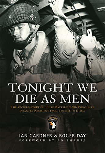 Tonight We Die As Men: The Untold Story of Third Batallion 506 Infantry Regiment from Toccoa to D-Day (General Military)