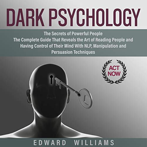 Dark Psychology: The Secrets of Powerful People The Complete Guide That Reveals the Art of Reading People and Having Control of Their Mind with NLP, Manipulation, and Persuasion Techniques  By  cover art