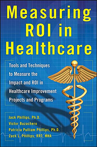 Measuring ROI in Healthcare: Tools and Techniques to Measure the Impact and ROI in Healthcare Improvement Projects and Programs: Tools and Techniques ... Healthcare Improvement Projects and Programs