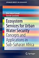 Ecosystem Services for Urban Water Security: Concepts and Applications in Sub-Saharan Africa (SpringerBriefs in Geography)