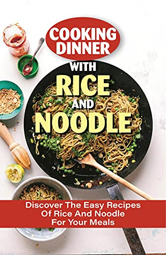 Cooking Dinner With Rice And Noodle: Discover The Easy Recipes Of Rice And Noodle For Your Meals: Special Fried Rice Recipe (English Edition)