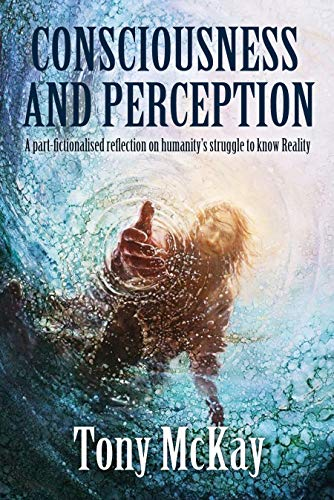 CONSCIOUSNESS AND PERCEPTION: A Part-Fictionalised Reflection On Humanity's Struggle To Know Reality by [Tony McKay]