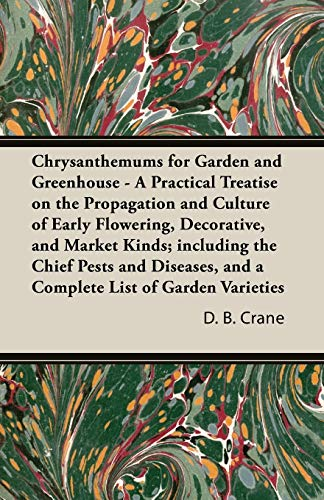 Chrysanthemums for Garden and Greenhouse - A Practical Treatise on the Propagation and Culture of Early Flowering, Decorative, and Market Kinds; ... and a Complete List of Garden Varieties