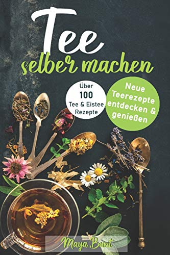 Tee selber machen: Neue Teerezepte entdecken & genießen - Über 100 Tee- & Eisteerezepte