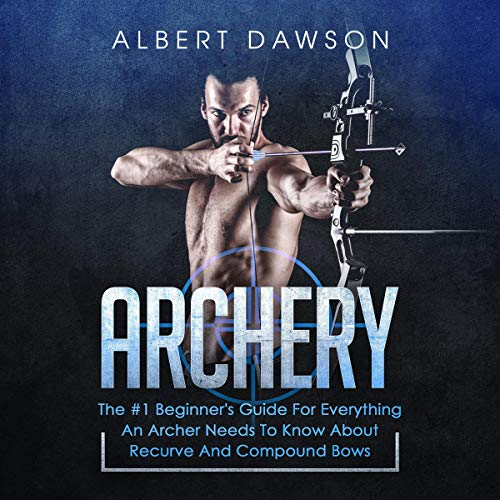 Archery: The #1 Beginner's Guide for Everything an Archer Needs to Know About Recurve and Compound Bows audiobook cover art