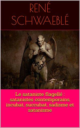 Le sataniste flagellé : satanistes contemporains, incubat, succubat, sadisme et satanisme (French Edition)