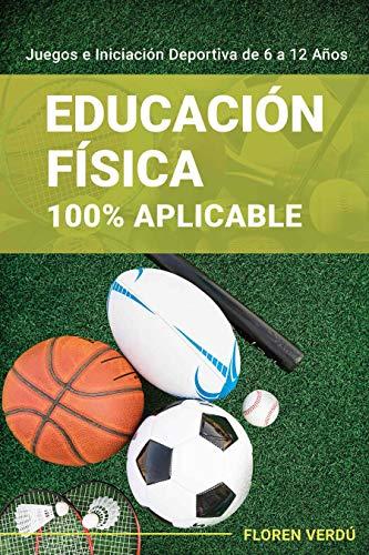 Educación Física 100% Aplicable: Juegos e Iniciación Deportiva de 6 a 12 Años