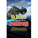 NO WEAPON AGAINST ME SHALL BREAKTHROUGH : Consistent Great Success Over The Weapons And Attacks Of The Enemies With Over 200 Prayer Bullets & Prophetic Declarations (English Edition)
