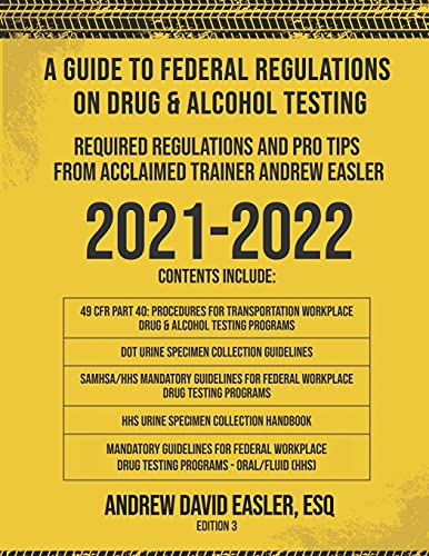 A GUIDE TO FEDERAL REGULATIONS ON DRUG & ALCOHOL TESTING: REQUIRED REGULATIONS AND PRO TIPS FROM ACCLAIMED TRAINER ANDREW EASLER
