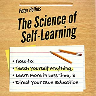 The Science of Self-Learning     How to Teach Yourself Anything, Learn More in Less Time, and Direct Your Own Education              By:                                                                                                                                 Peter Hollins                               Narrated by:                                                                                                                                 Gregory Allen Siders                      Length: 3 hrs and 2 mins     156 ratings     Overall 4.4