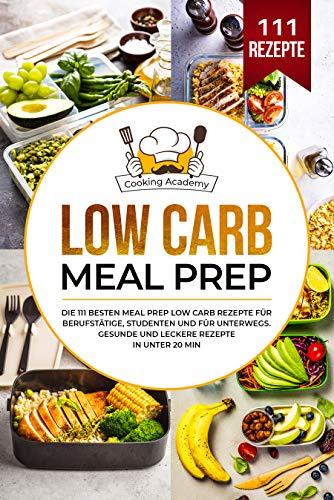 Low Carb Meal Prep: Die 111 besten Meal Prep Low Carb Rezepte für Berufstätige, Studenten und für Unterwegs. Gesunde und leckere Rezepte in unter 20 Min.