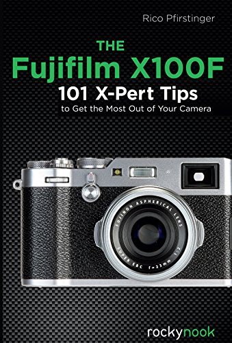 The Fujifilm X100F: 101 X-Pert Tips to Get the Most Out of Your Camera