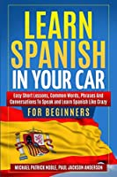 LEARN SPANISH IN YOUR CAR FOR BEGINNERS Easy Short Lessons, Common Words, Phrases And Conversations To Speak and Learn Spanish Like Crazy