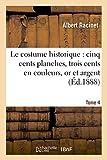 Le costume historique : cinq cents planches, trois cents en couleurs, or et argent, deux cent Tome 4: en camaieu, types principaux du vêtement et de ... ceux de l'intérieur (Savoirs et Traditions)