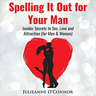 Spelling It out for Your Man     Insider Secrets to Sex, Love and Attraction              By:                                                                                                                                 Julieanne O'Connor                               Narrated by:                                                                                                                                 Julieanne O'Connor                      Length: 4 hrs and 39 mins     2 ratings     Overall 5.0