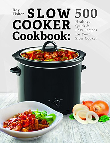 Slow Cooker Cookbook: 500 Healthy, Quick & Easy Recipes for Your Slow Cooker