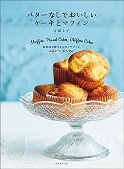 [吉川 文子]のバターなしでおいしい ケーキとマフィン:植物油を使うから作りやすくて、ふんわり、かろやか