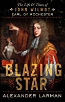 Blazing Star: The Life and Times of John Wilmot Earl of Rochester
