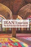 Iran Tourism: Plan The Perfect Trip to This Beautiful Land: Iran Travel Guide