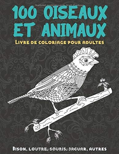 100 oiseaux et animaux - Livre de coloriage pour adultes - Bison, loutre, souris, jaguar, autres
