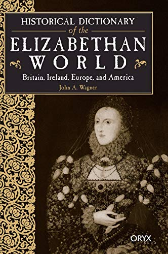 Historical Dictionary of the Elizabethan World: Britain, Ireland, Europe, and America