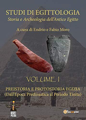 Studi di egittologia. Storia e archeologia dell'antico Egitto. Preistoria e protostoria egizia. (Dall'epoca predinastica al periodo Tinita) (Vol. 1)