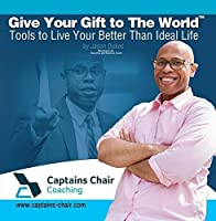 Give Your Gift to The World: Tools to Live A Better Than Ideal Life by Jason Dukes