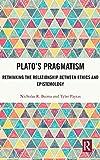 Plato's Pragmatism: Rethinking the Relationship between Ethics and Epistemology