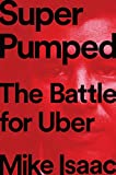 Super Pumped: The Battle for Uber - Mike Isaac