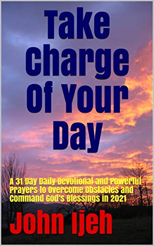 Take Charge Of Your Day: A 31 Day Daily Devotional and Powerful Prayers to Overcome Obstacles and Command God's Blessings in 2021 (English Edition)