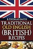 Traditional Old English (British) Recipes (Traditional Old English Recipes) (Volume 1)