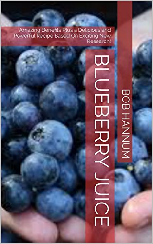 Blueberry Juice: Amazing Benefits Plus a Delicious and Powerful Recipe Based On Exciting New Research! (English Edition)