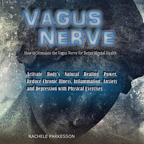 Vagus Nerve: How to Stimulate the Vagus Nerve for Better Mental Health. Activate Body's Natural Healing Power, Reduce Chronic Illness, Inflammation, Anxiety and Depression with Physical Exercises audiobook cover art